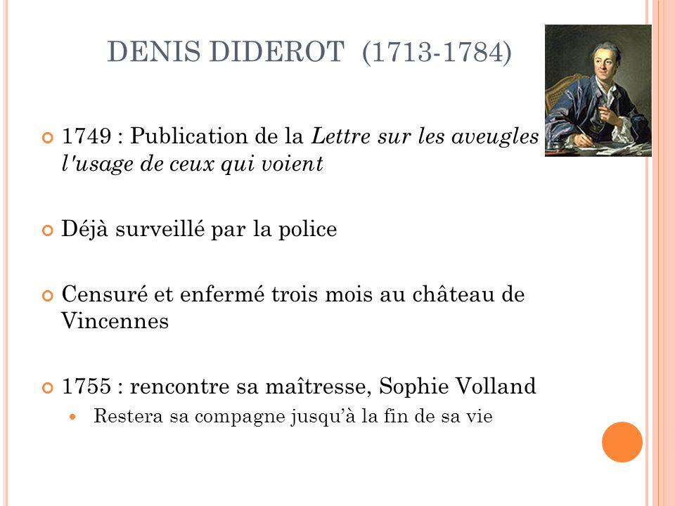 DENIS DIDEROT (1713-1784) 1749 : Publication de la Lettre sur les aveugles à l usage de ceux qui voient Déjà surveillé par la police Censuré et enfermé trois mois au château de Vincennes 1755 : rencontre sa maîtresse, Sophie Volland Restera sa compagne jusquà la fin de sa vie