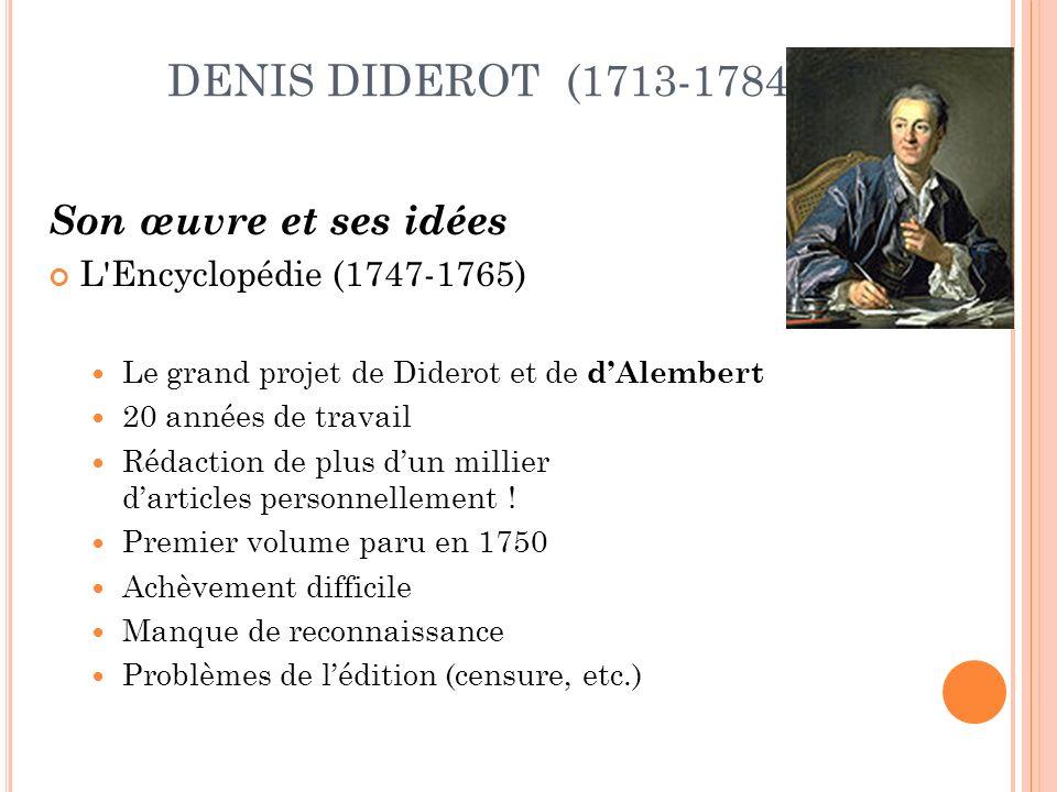 DENIS DIDEROT (1713-1784) Son œuvre et ses idées L Encyclopédie (1747-1765) Le grand projet de Diderot et de dAlembert 20 années de travail Rédaction de plus dun millier darticles personnellement .