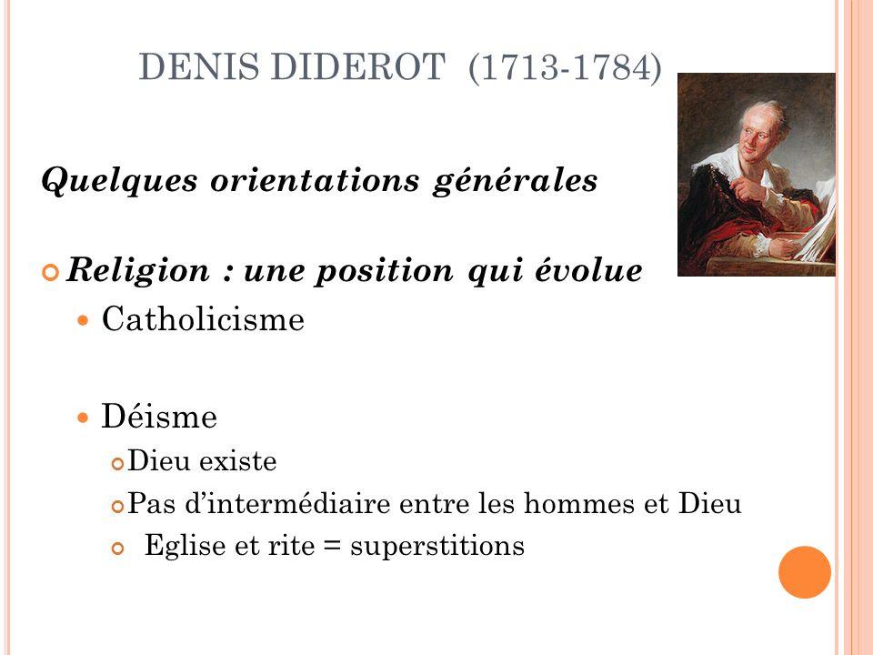 DENIS DIDEROT (1713-1784) Quelques orientations générales Religion : une position qui évolue Catholicisme Déisme Dieu existe Pas dintermédiaire entre les hommes et Dieu Eglise et rite = superstitions