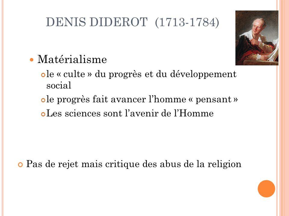 DENIS DIDEROT (1713-1784) Matérialisme le « culte » du progrès et du développement social le progrès fait avancer lhomme « pensant » Les sciences sont lavenir de lHomme Pas de rejet mais critique des abus de la religion