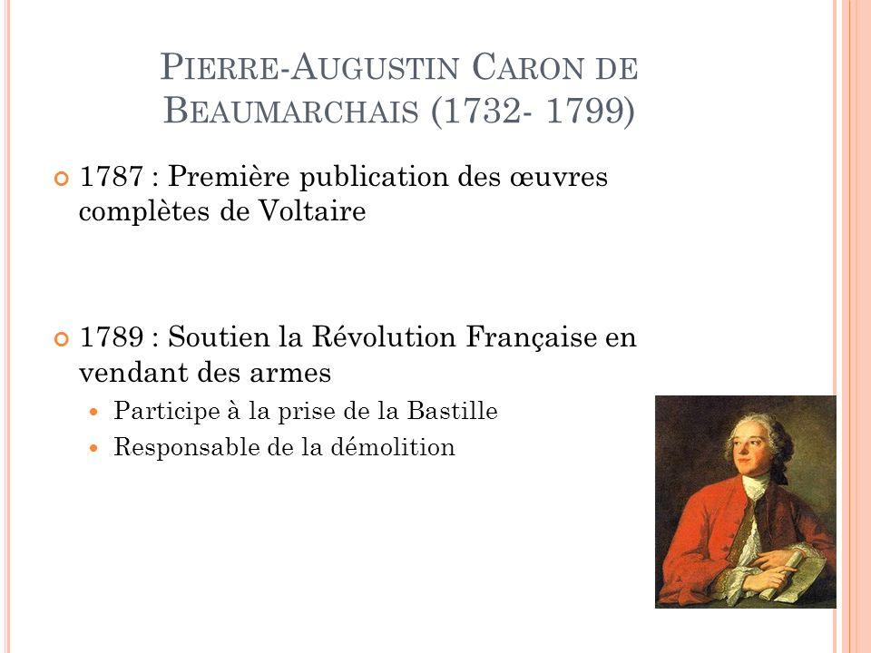 P IERRE -A UGUSTIN C ARON DE B EAUMARCHAIS (1732- 1799) 1787 : Première publication des œuvres complètes de Voltaire 1789 : Soutien la Révolution Française en vendant des armes Participe à la prise de la Bastille Responsable de la démolition