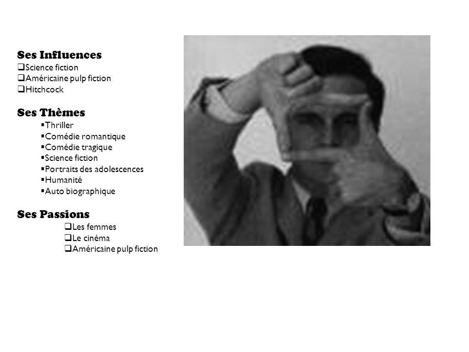 Ses Influences Science fiction Américaine pulp fiction Hitchcock Ses Thèmes Thriller Comédie romantique Comédie tragique Science fiction Portraits des adolescences Humanité Auto biographique Ses Passions Les femmes Le cinéma Américaine pulp fiction