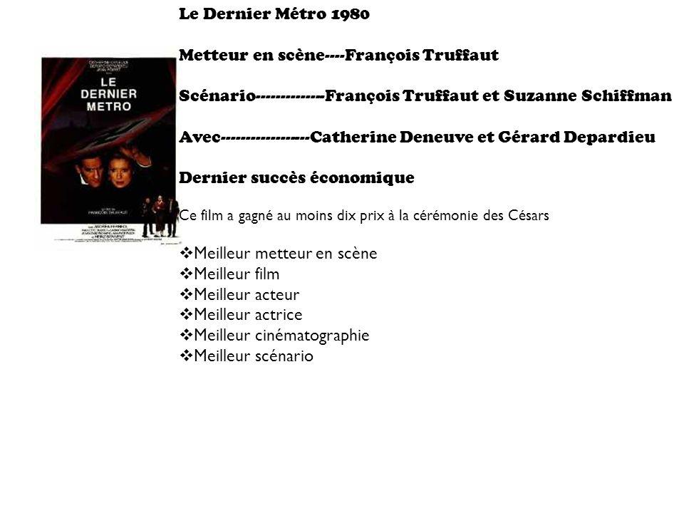 Le Dernier Métro 1980 Metteur en scène----François Truffaut Scénario--------------François Truffaut et Suzanne Schiffman Avec------------------Catherine Deneuve et Gérard Depardieu Dernier succès économique Ce film a gagné au moins dix prix à la cérémonie des Césars Meilleur metteur en scène Meilleur film Meilleur acteur Meilleur actrice Meilleur cinématographie Meilleur scénario