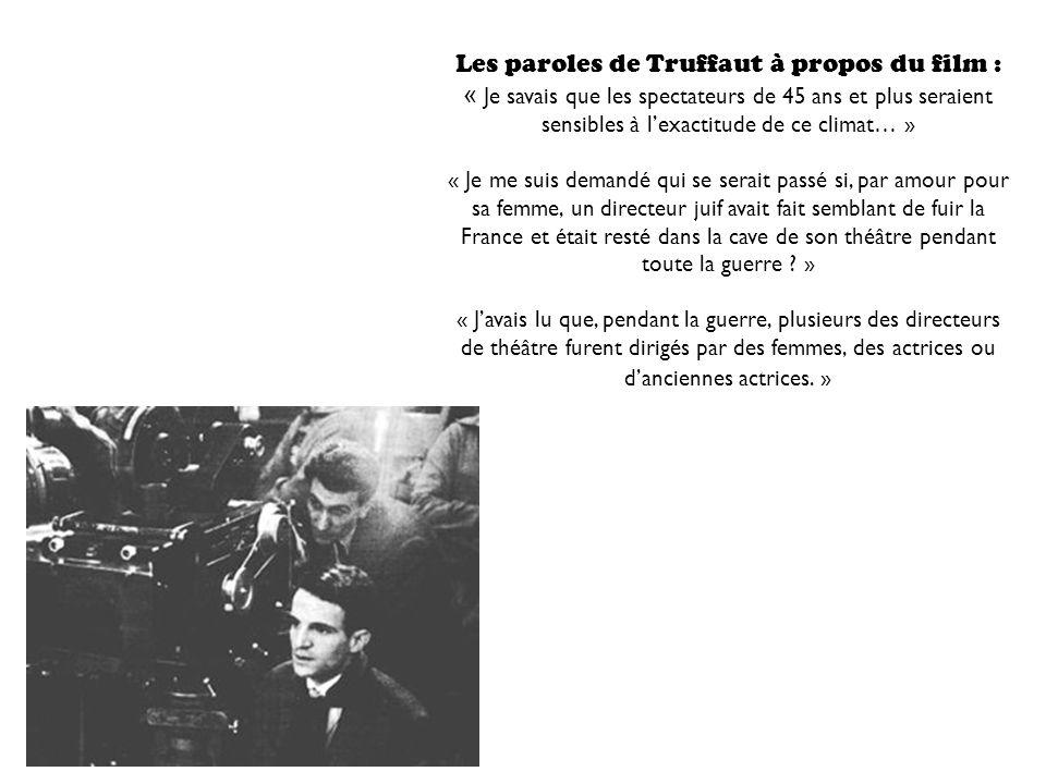 Les paroles de Truffaut à propos du film : « Je savais que les spectateurs de 45 ans et plus seraient sensibles à lexactitude de ce climat… » « Je me suis demandé qui se serait passé si, par amour pour sa femme, un directeur juif avait fait semblant de fuir la France et était resté dans la cave de son théâtre pendant toute la guerre .