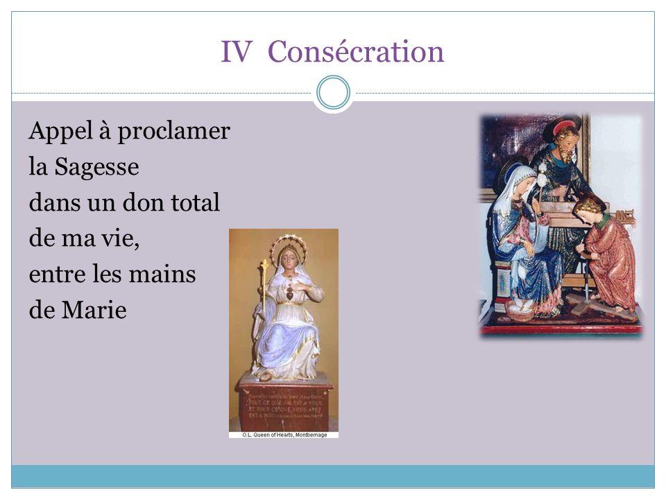 IV Consécration Appel à proclamer la Sagesse dans un don total de ma vie, entre les mains de Marie