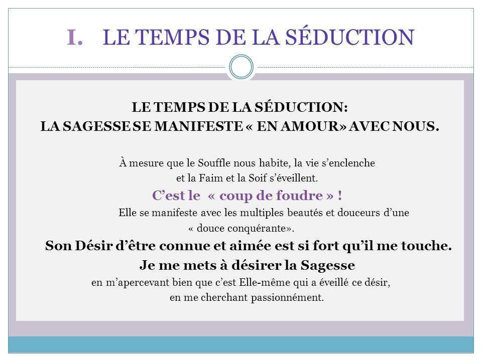 I. LE TEMPS DE LA SÉDUCTION LE TEMPS DE LA SÉDUCTION: LA SAGESSE SE MANIFESTE « EN AMOUR» AVEC NOUS. À mesure que le Souffle nous habite, la vie sencl