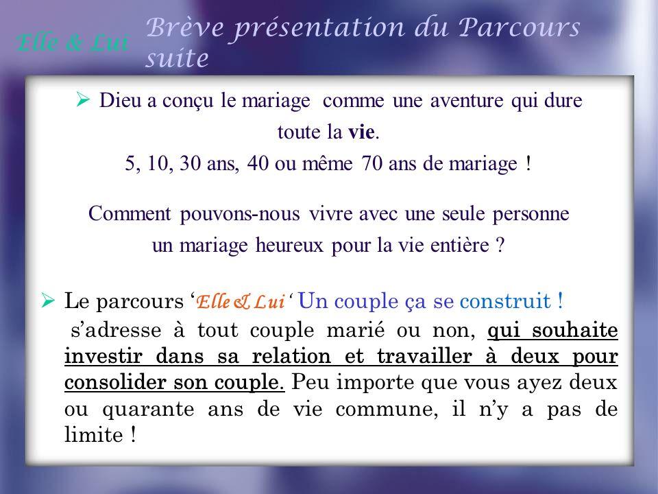 Elle & Lui Brève présentation du Parcours suite Dieu a conçu le mariage comme une aventure qui dure toute la vie. 5, 10, 30 ans, 40 ou même 70 ans de