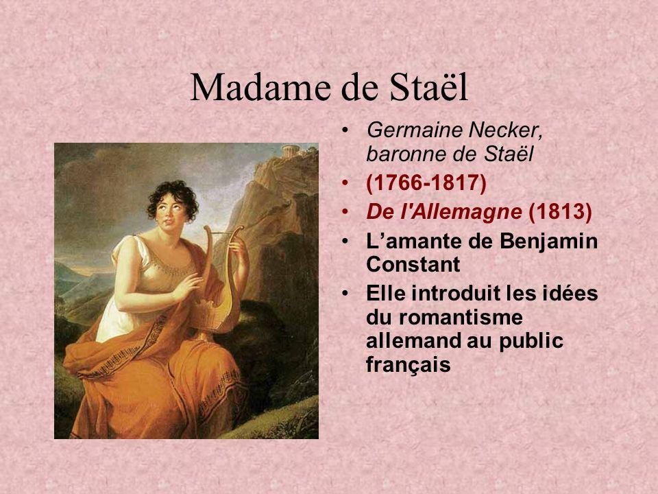 Madame de Staël Germaine Necker, baronne de Staël (1766-1817) De l Allemagne (1813) Lamante de Benjamin Constant Elle introduit les idées du romantisme allemand au public français