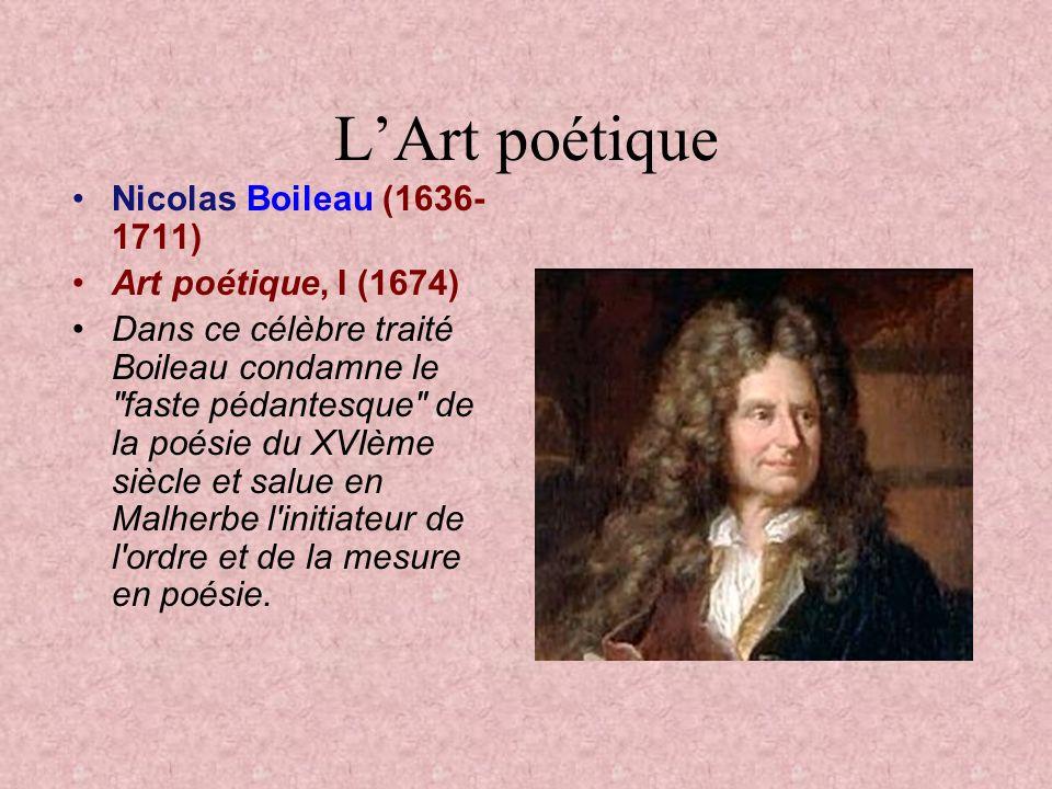 LArt poétique Nicolas Boileau (1636- 1711) Art poétique, I (1674) Dans ce célèbre traité Boileau condamne le faste pédantesque de la poésie du XVIème siècle et salue en Malherbe l initiateur de l ordre et de la mesure en poésie.
