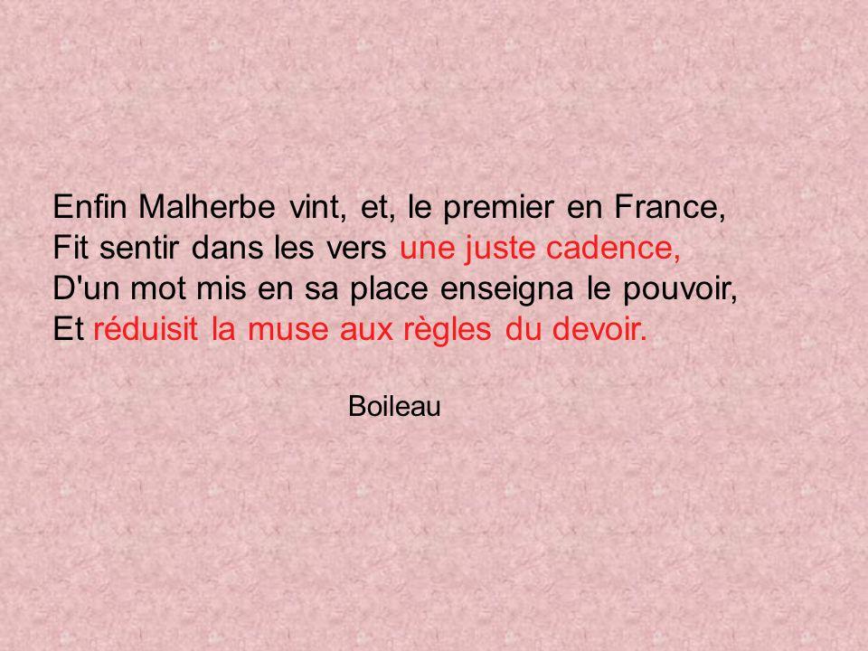 Enfin Malherbe vint, et, le premier en France, Fit sentir dans les vers une juste cadence, D un mot mis en sa place enseigna le pouvoir, Et réduisit la muse aux règles du devoir.
