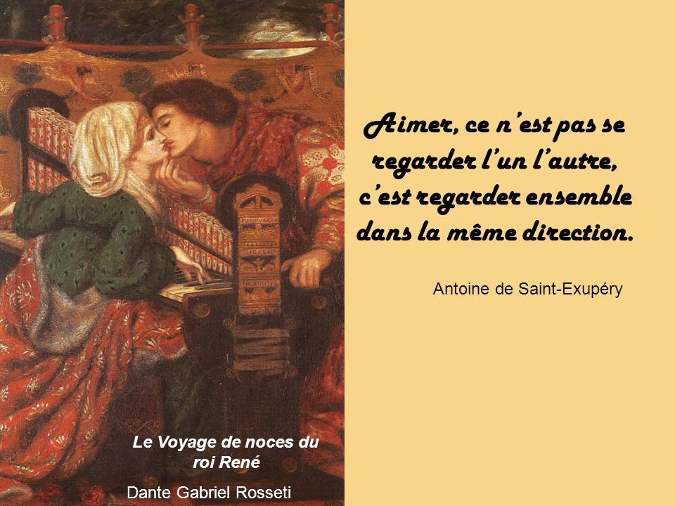 Le Voyage de noces du roi René Dante Gabriel Rosseti Aimer, ce nest pas se regarder lun lautre, cest regarder ensemble dans la même direction.