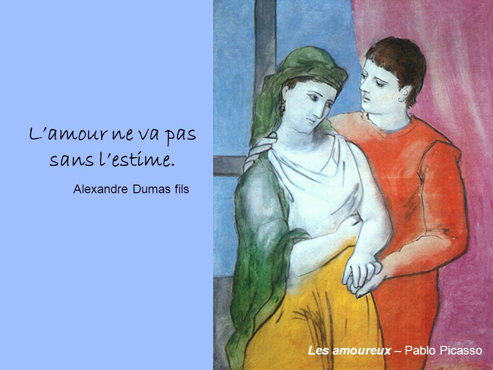 Les amoureux – Pablo Picasso Lamour ne va pas sans lestime. Alexandre Dumas fils