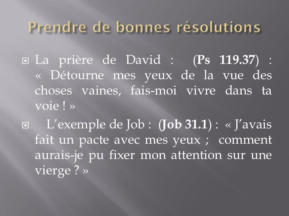 La prière de David : ( Ps 119.37 ) : « Détourne mes yeux de la vue des choses vaines, fais-moi vivre dans ta voie .