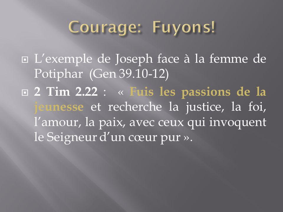 Lexemple de Joseph face à la femme de Potiphar (Gen 39.10-12) 2 Tim 2.22 : « Fuis les passions de la jeunesse et recherche la justice, la foi, lamour, la paix, avec ceux qui invoquent le Seigneur dun cœur pur ».