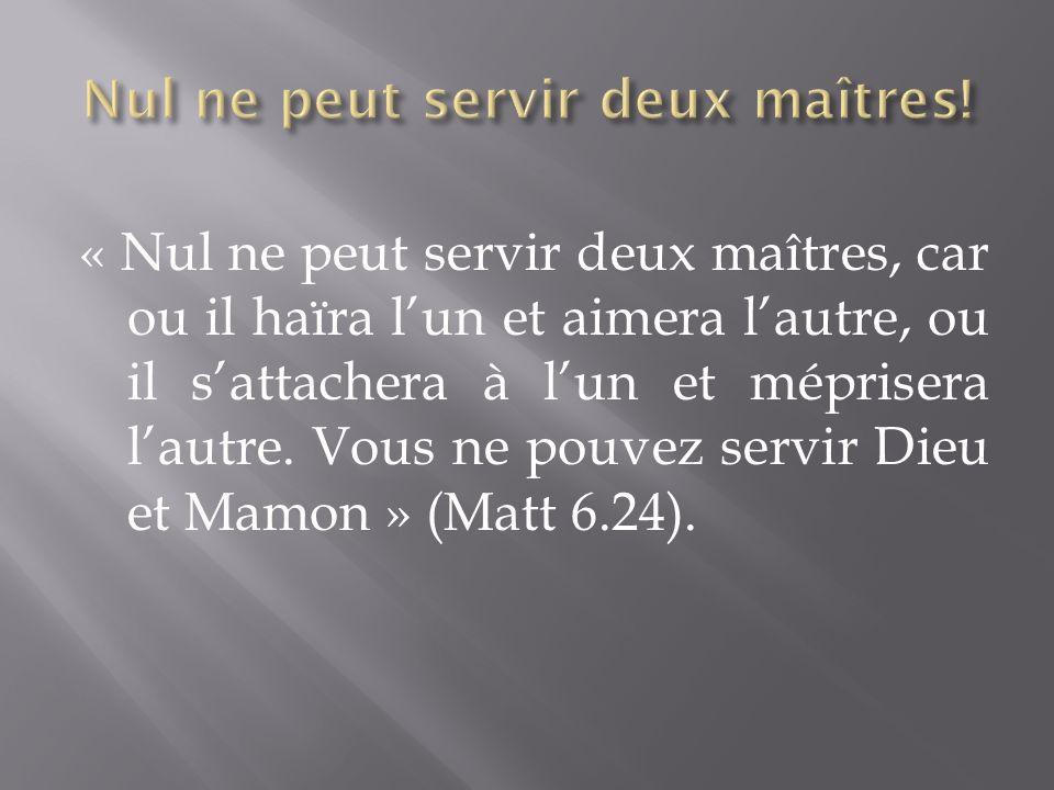 « Nul ne peut servir deux maîtres, car ou il haïra lun et aimera lautre, ou il sattachera à lun et méprisera lautre.