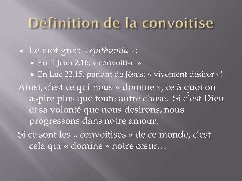 Le mot grec: « epithumia »: En 1 Jean 2.16: « convoitise » En Luc 22.15, parlant de Jésus: « vivement désirer ».
