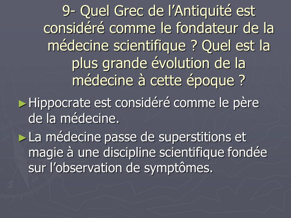 9- Quel Grec de lAntiquité est considéré comme le fondateur de la médecine scientifique .