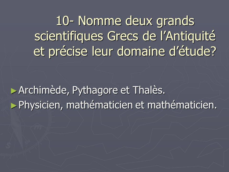 10- Nomme deux grands scientifiques Grecs de lAntiquité et précise leur domaine détude.