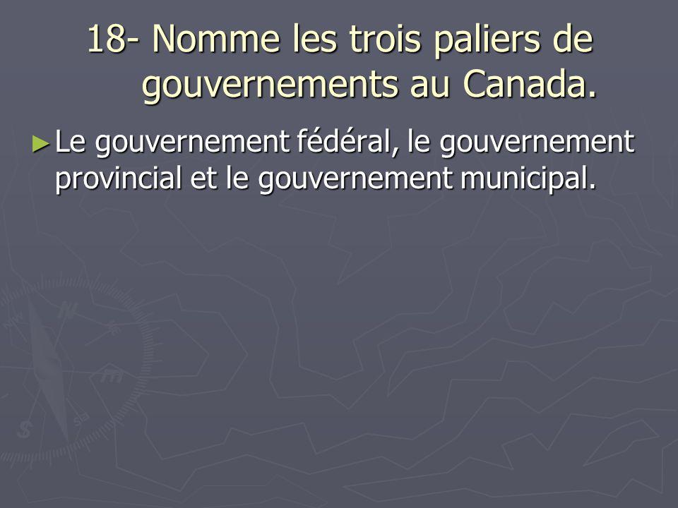 18- Nomme les trois paliers de gouvernements au Canada.
