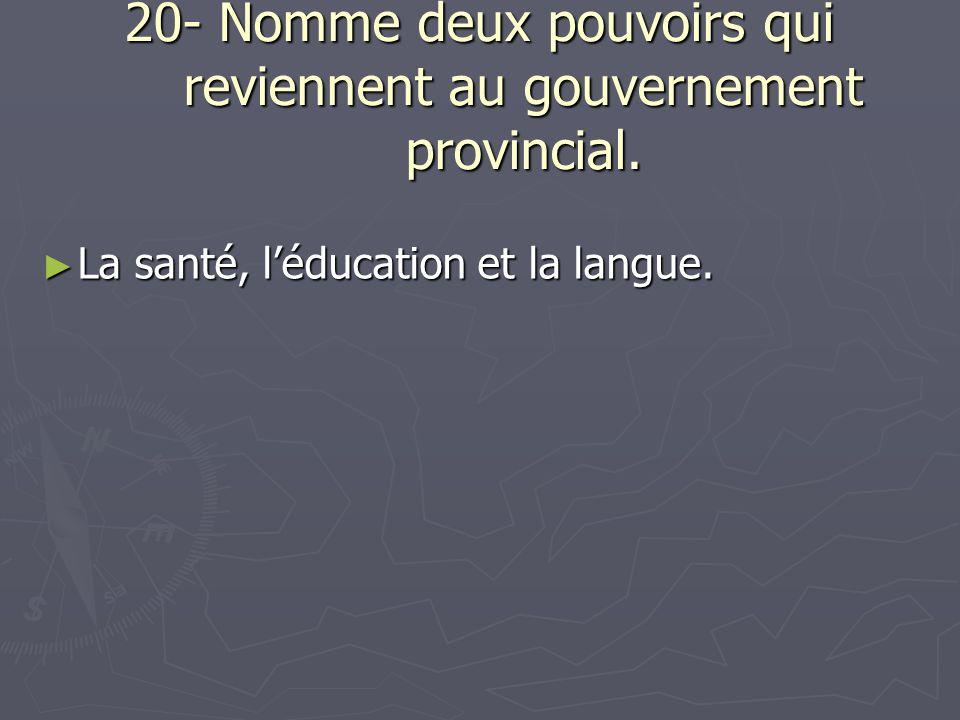 20- Nomme deux pouvoirs qui reviennent au gouvernement provincial.