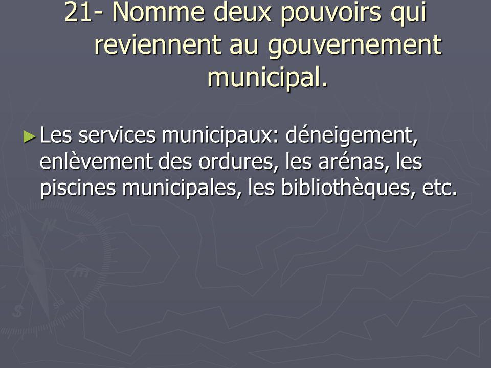 21- Nomme deux pouvoirs qui reviennent au gouvernement municipal.