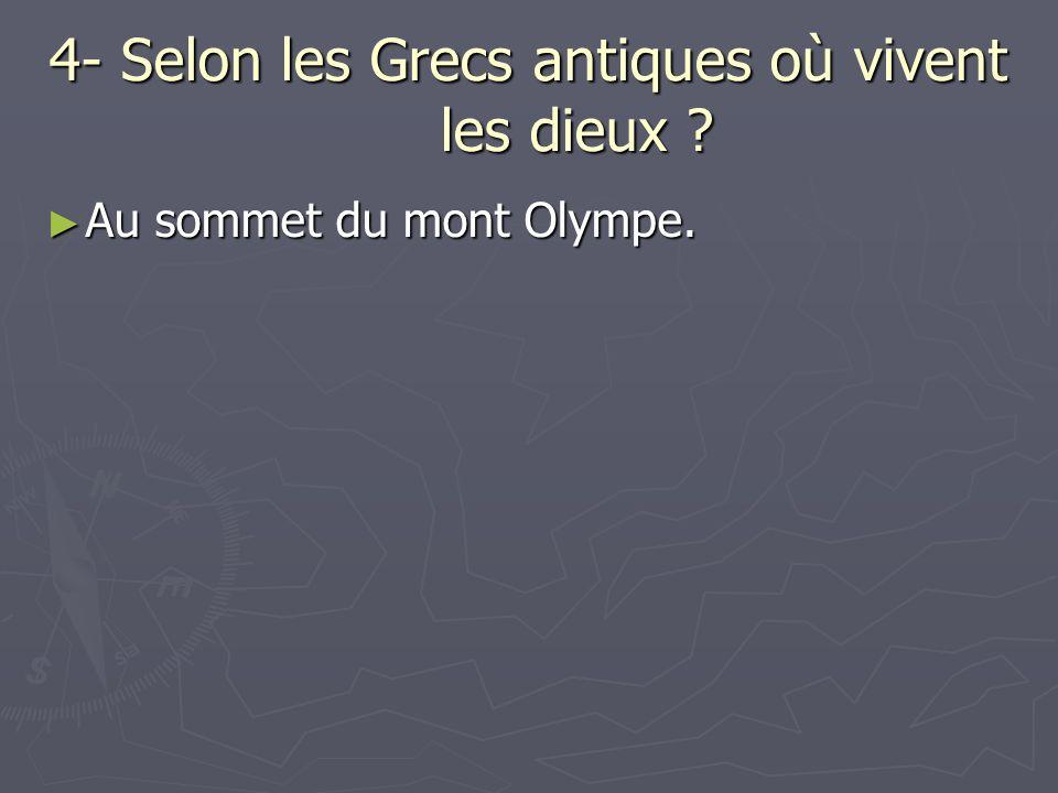 4- Selon les Grecs antiques où vivent les dieux . Au sommet du mont Olympe.