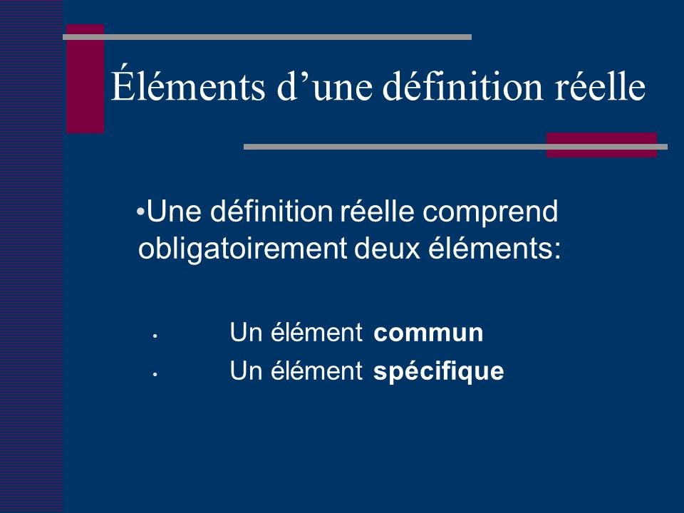 Éléments dune définition réelle Une définition réelle comprend obligatoirement deux éléments: Un élément commun Un élément spécifique