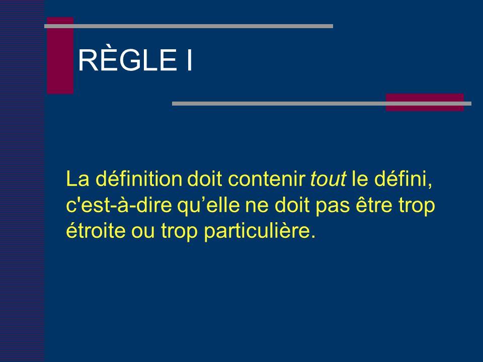 RÈGLE I La définition doit contenir tout le défini, c est-à-dire quelle ne doit pas être trop étroite ou trop particulière.
