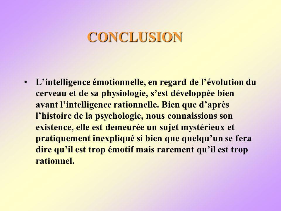 CONCLUSION Lintelligence émotionnelle, en regard de lévolution du cerveau et de sa physiologie, sest développée bien avant lintelligence rationnelle.
