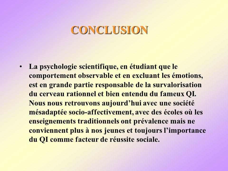 CONCLUSION La psychologie scientifique, en étudiant que le comportement observable et en excluant les émotions, est en grande partie responsable de la survalorisation du cerveau rationnel et bien entendu du fameux QI.