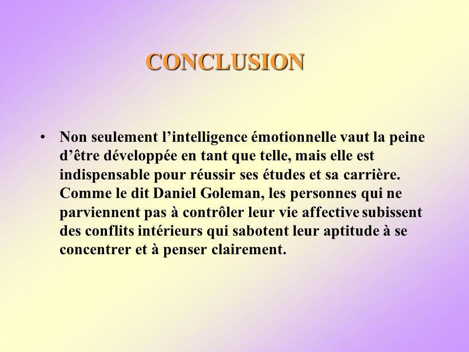 CONCLUSION Non seulement lintelligence émotionnelle vaut la peine dêtre développée en tant que telle, mais elle est indispensable pour réussir ses études et sa carrière.