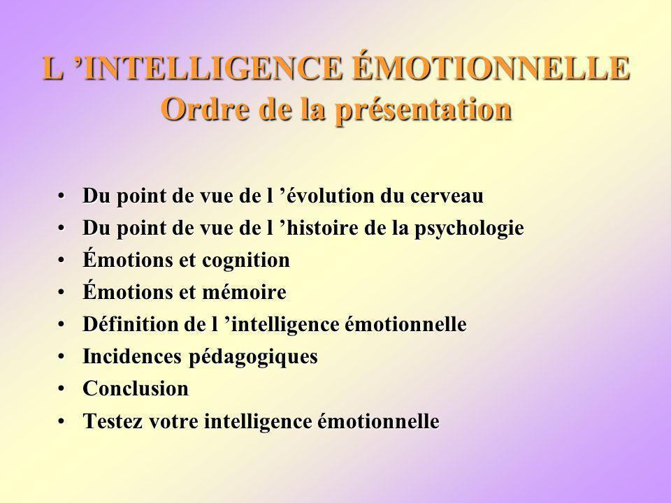 L INTELLIGENCE ÉMOTIONNELLE Ordre de la présentation Du point de vue de l évolution du cerveauDu point de vue de l évolution du cerveau Du point de vue de l histoire de la psychologieDu point de vue de l histoire de la psychologie Émotions et cognitionÉmotions et cognition Émotions et mémoireÉmotions et mémoire Définition de l intelligence émotionnelleDéfinition de l intelligence émotionnelle Incidences pédagogiquesIncidences pédagogiques ConclusionConclusion Testez votre intelligence émotionnelleTestez votre intelligence émotionnelle