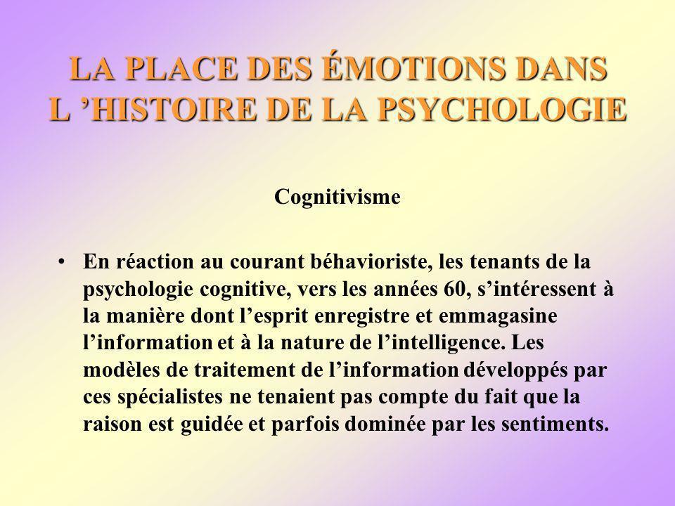 LA PLACE DES ÉMOTIONS DANS L HISTOIRE DE LA PSYCHOLOGIE Cognitivisme En réaction au courant béhavioriste, les tenants de la psychologie cognitive, vers les années 60, sintéressent à la manière dont lesprit enregistre et emmagasine linformation et à la nature de lintelligence.