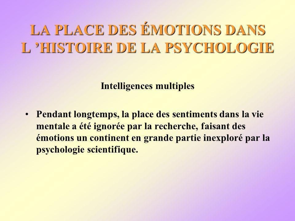 LA PLACE DES ÉMOTIONS DANS L HISTOIRE DE LA PSYCHOLOGIE Intelligences multiples Pendant longtemps, la place des sentiments dans la vie mentale a été ignorée par la recherche, faisant des émotions un continent en grande partie inexploré par la psychologie scientifique.