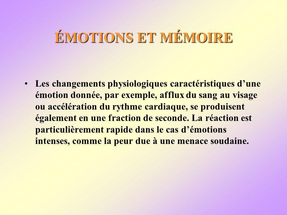 ÉMOTIONS ET MÉMOIRE Les changements physiologiques caractéristiques dune émotion donnée, par exemple, afflux du sang au visage ou accélération du rythme cardiaque, se produisent également en une fraction de seconde.