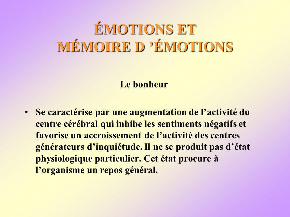 ÉMOTIONS ET MÉMOIRE D ÉMOTIONS Le bonheur Se caractérise par une augmentation de lactivité du centre cérébral qui inhibe les sentiments négatifs et favorise un accroissement de lactivité des centres générateurs dinquiétude.