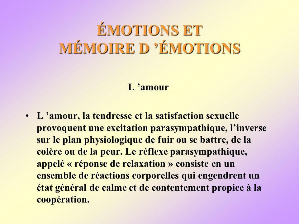 ÉMOTIONS ET MÉMOIRE D ÉMOTIONS L amour L amour, la tendresse et la satisfaction sexuelle provoquent une excitation parasympathique, linverse sur le plan physiologique de fuir ou se battre, de la colère ou de la peur.