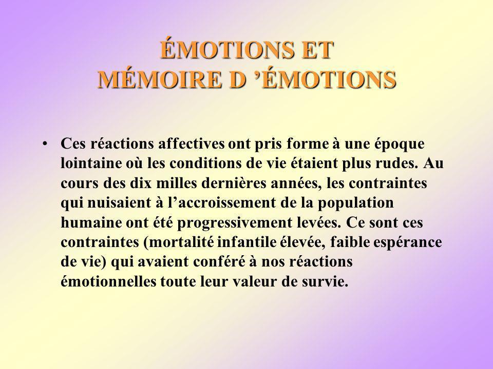 ÉMOTIONS ET MÉMOIRE D ÉMOTIONS Ces réactions affectives ont pris forme à une époque lointaine où les conditions de vie étaient plus rudes.