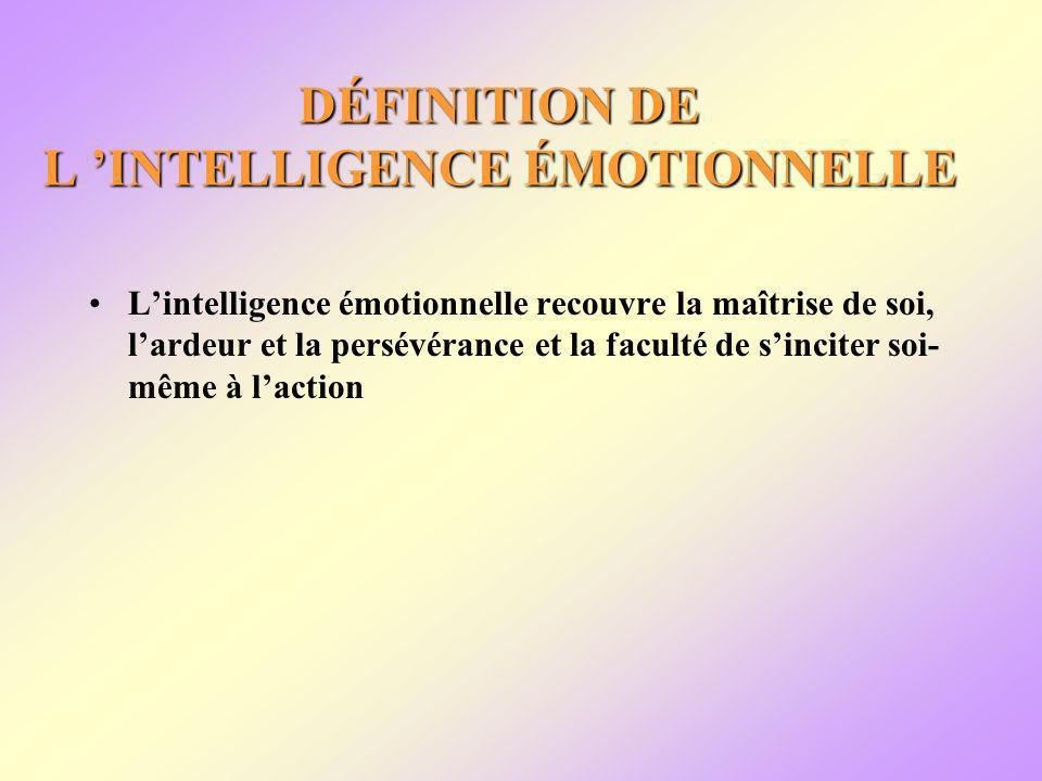 DÉFINITION DE L INTELLIGENCE ÉMOTIONNELLE Lintelligence émotionnelle recouvre la maîtrise de soi, lardeur et la persévérance et la faculté de sinciter soi- même à laction