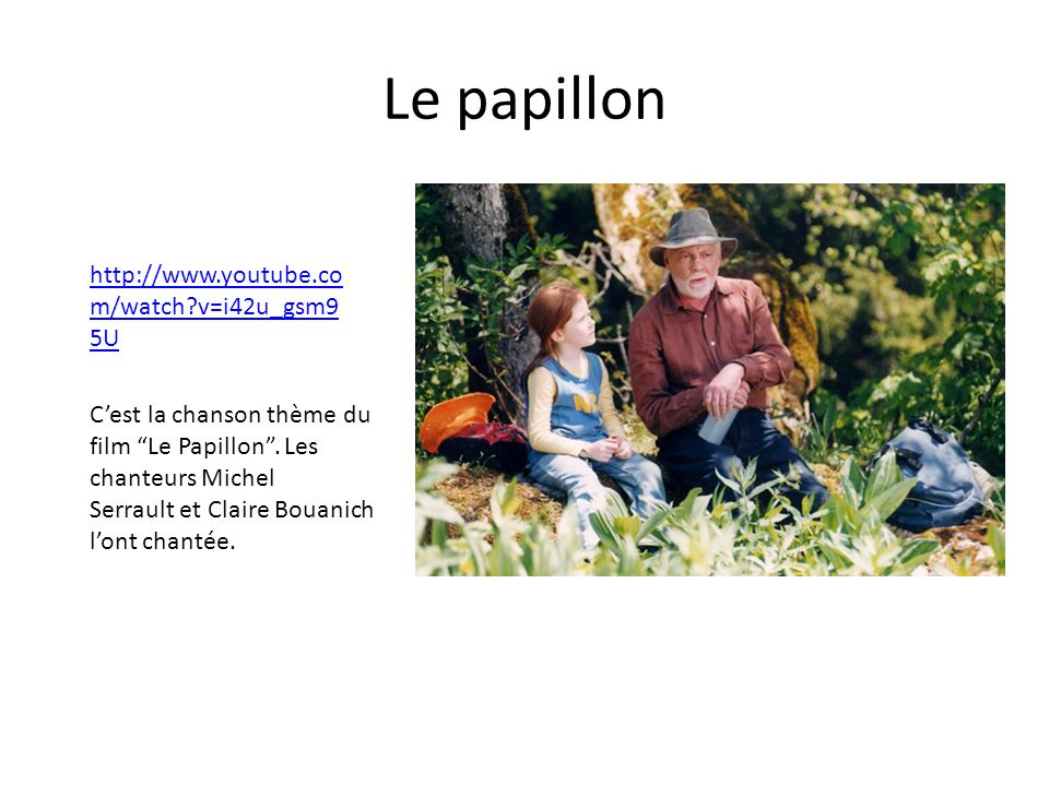 Le papillon http://www.youtube.co m/watch v=i42u_gsm9 5U Cest la chanson thème du film Le Papillon.
