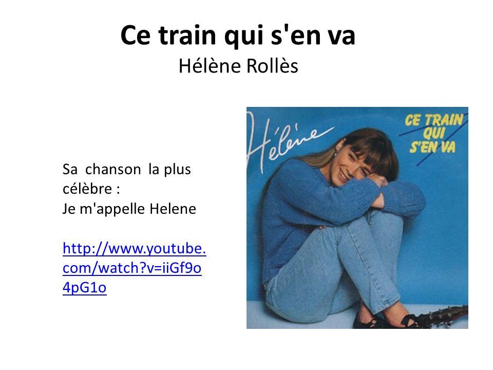 Ce train qui s en va Hélène Rollès Sa chanson la plus célèbre : Je m appelle Helene http://www.youtube.