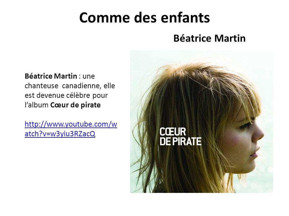 Comme des enfants Béatrice Martin Béatrice Martin : une chanteuse canadienne, elle est devenue célèbre pour lalbum Cœur de pirate http://www.youtube.com/w atch?v=w3yiu3RZacQ