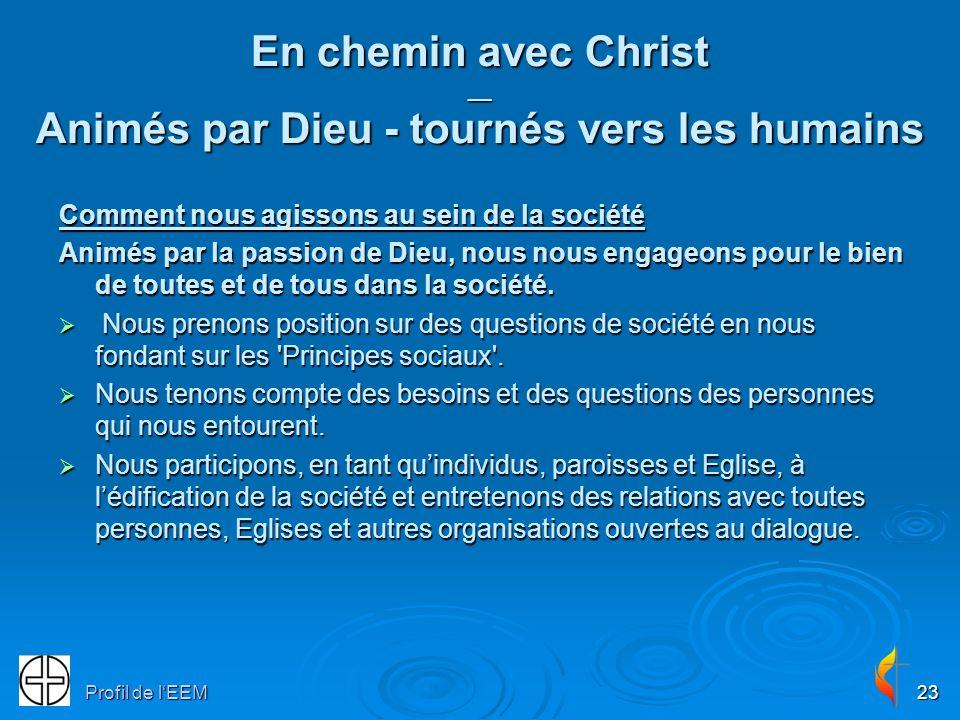 Profil de lEEM23 En chemin avec Christ __ Animés par Dieu - tournés vers les humains Comment nous agissons au sein de la société Animés par la passion de Dieu, nous nous engageons pour le bien de toutes et de tous dans la société.