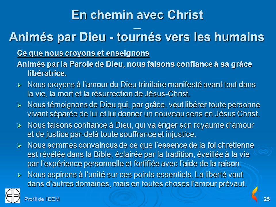 Profil de lEEM25 En chemin avec Christ __ Animés par Dieu - tournés vers les humains Ce que nous croyons et enseignons Animés par la Parole de Dieu, nous faisons confiance à sa grâce libératrice.