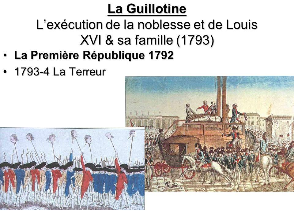La Guillotine Lexécution de la noblesse et de Louis XVI & sa famille (1793) La Première République 1792La Première République 1792 1793-4 La Terreur1793-4 La Terreur