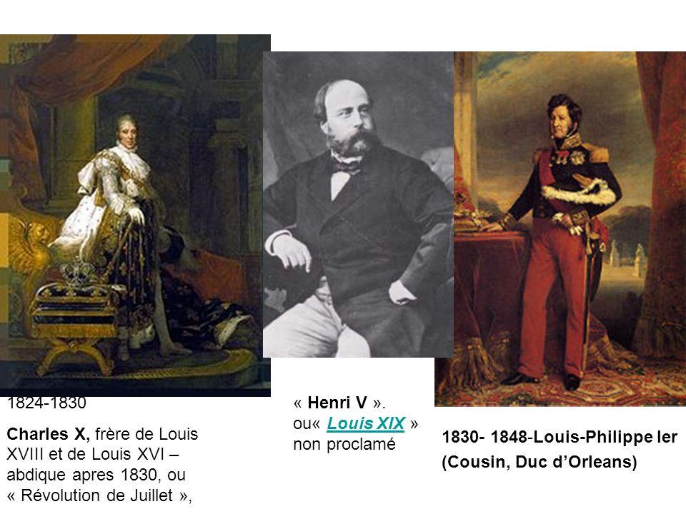 1824-1830 Charles X, frère de Louis XVIII et de Louis XVI – abdique apres 1830, ou « Révolution de Juillet », 1830- 1848-Louis-Philippe Ier (Cousin, Duc dOrleans) « Henri V ».
