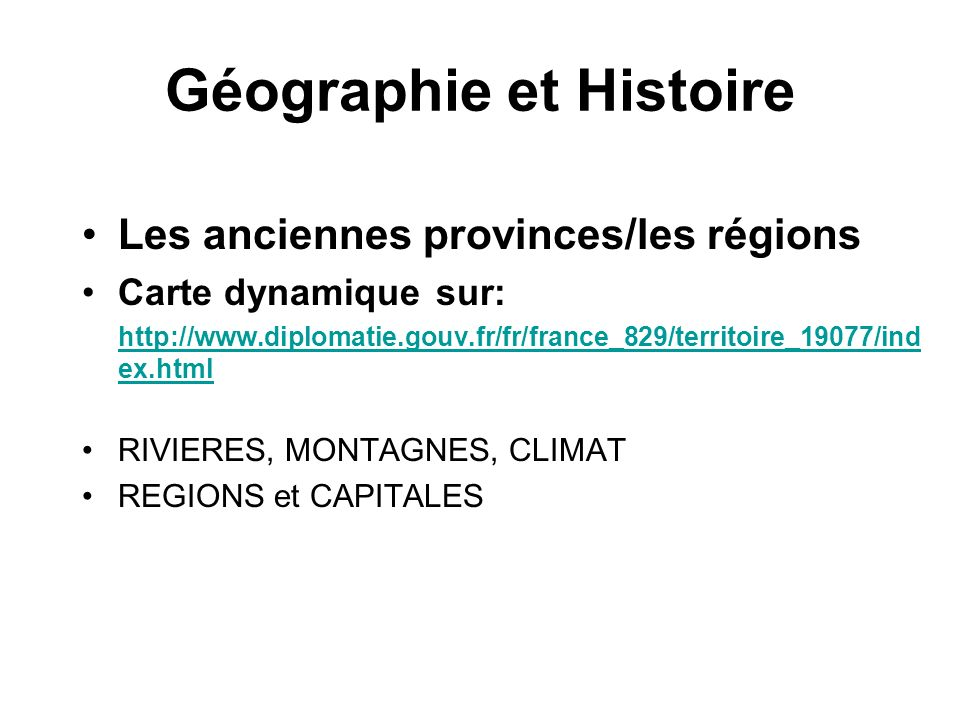 Géographie et Histoire Les anciennes provinces/les régions Carte dynamique sur: http://www.diplomatie.gouv.fr/fr/france_829/territoire_19077/ind ex.html RIVIERES, MONTAGNES, CLIMAT REGIONS et CAPITALES