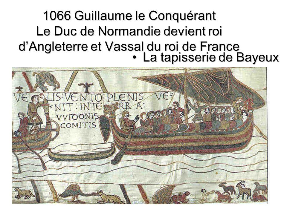 1066 Guillaume le Conquérant Le Duc de Normandie devient roi dAngleterre et Vassal du roi de France La tapisserie de BayeuxLa tapisserie de Bayeux