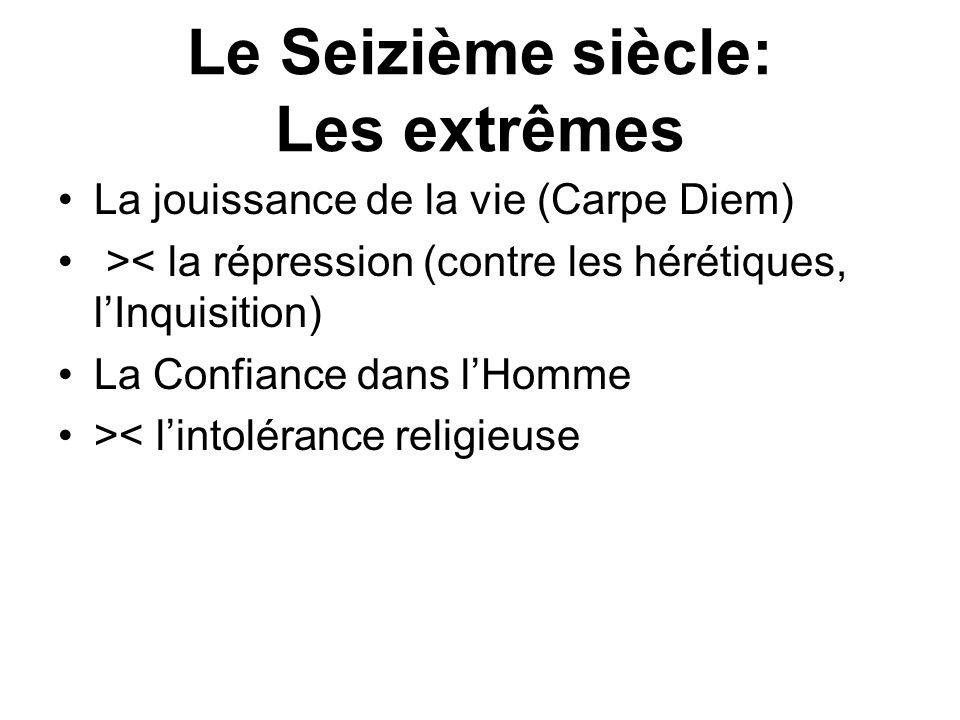 Le Seizième siècle: Les extrêmes La jouissance de la vie (Carpe Diem) >< la répression (contre les hérétiques, lInquisition) La Confiance dans lHomme >< lintolérance religieuse