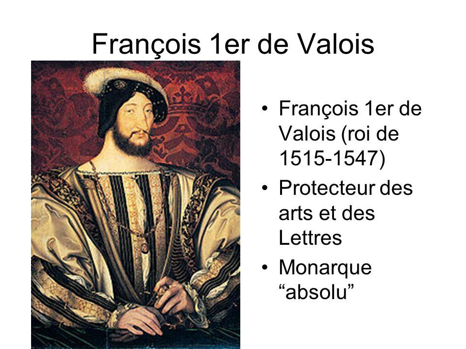 François 1er de Valois François 1er de Valois (roi de 1515-1547) Protecteur des arts et des Lettres Monarque absolu